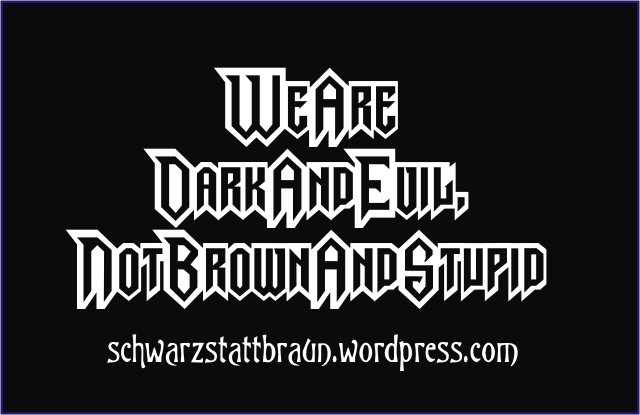 """...We Are Dark And Evil, Not Brown And Stupid!"""